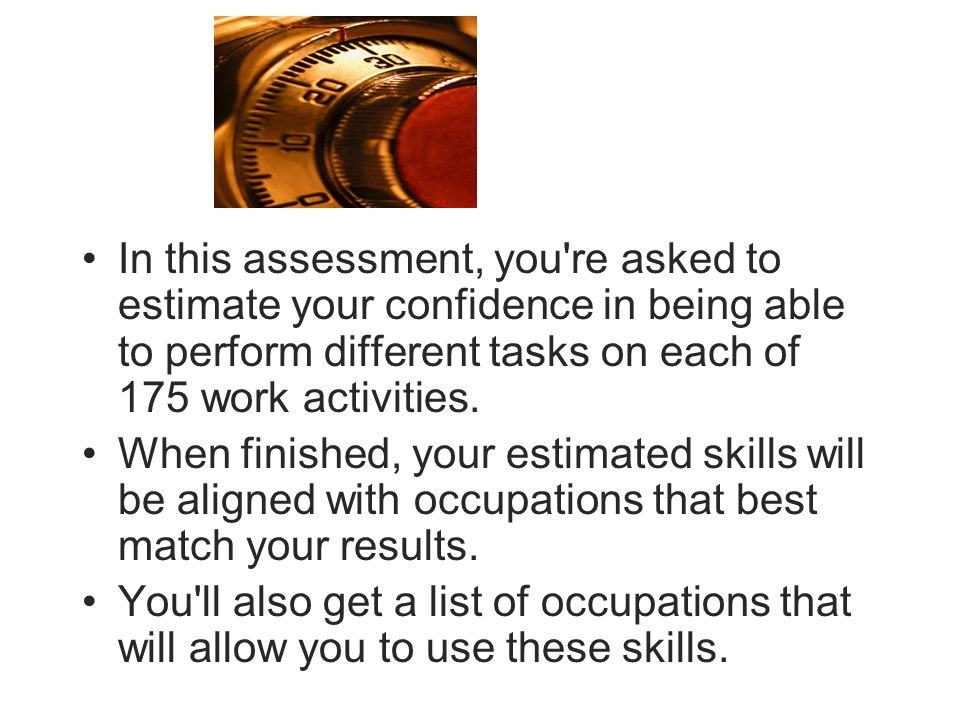 In this assessment, you re asked to estimate your confidence in being able to perform different tasks on each of 175 work activities.