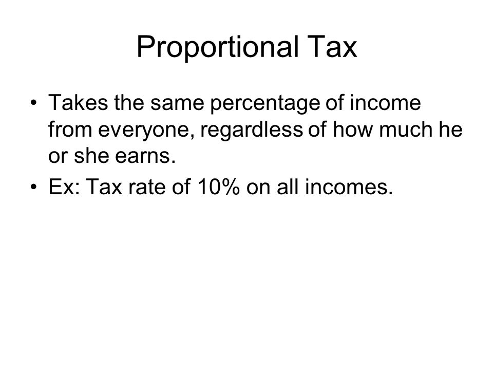 Proportional Tax Takes the same percentage of income from everyone, regardless of how much he or she earns.