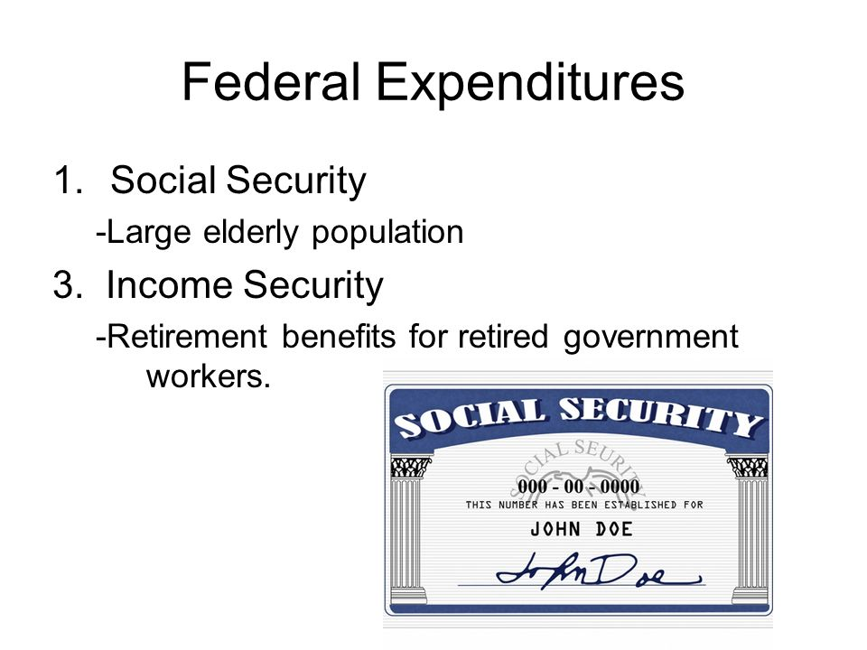 Federal Expenditures 1.Social Security -Large elderly population 3.