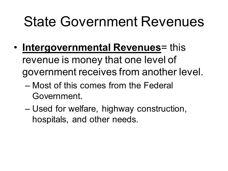 State Government Revenues Intergovernmental Revenues= this revenue is money that one level of government receives from another level.
