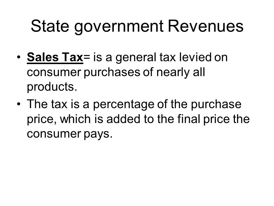 State government Revenues Sales Tax= is a general tax levied on consumer purchases of nearly all products.