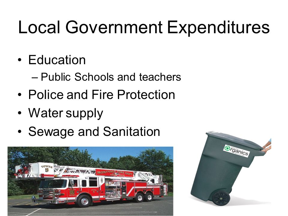Local Government Expenditures Education –Public Schools and teachers Police and Fire Protection Water supply Sewage and Sanitation