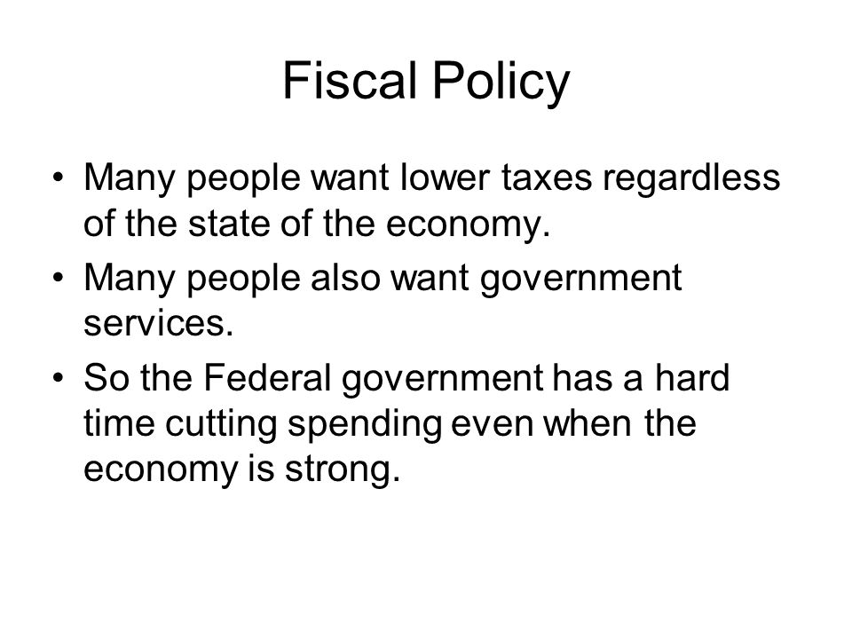 Fiscal Policy Many people want lower taxes regardless of the state of the economy.