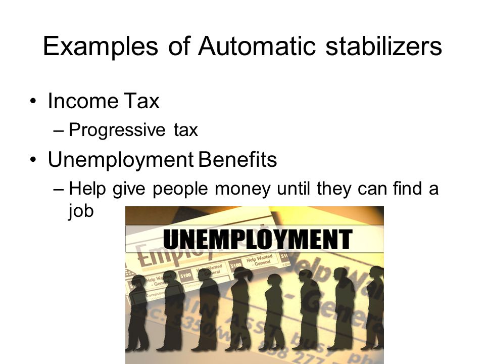 Examples of Automatic stabilizers Income Tax –Progressive tax Unemployment Benefits –Help give people money until they can find a job