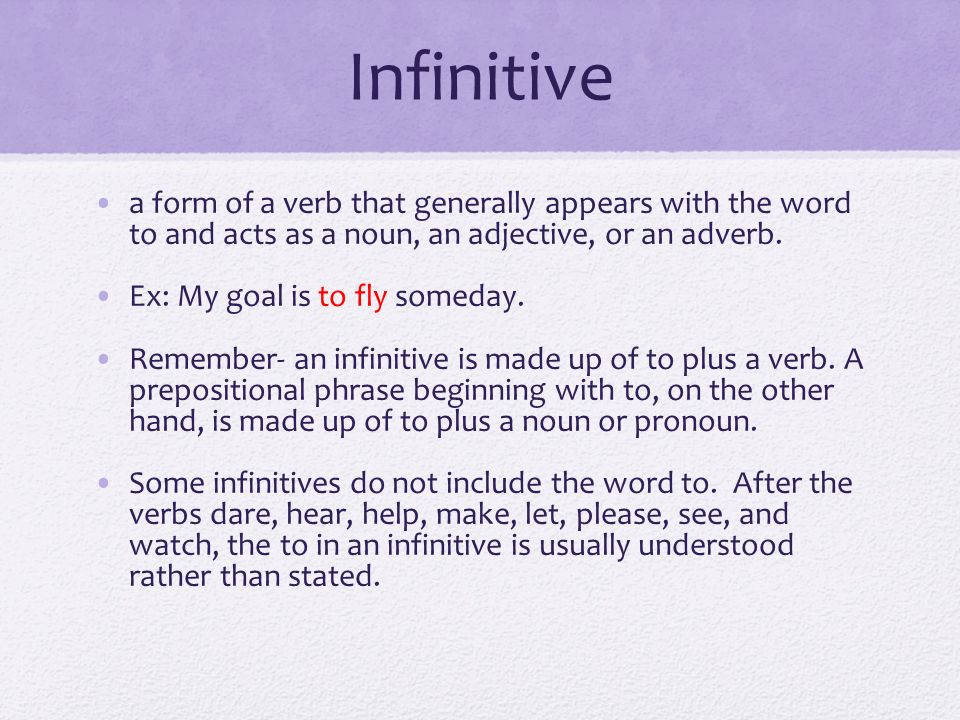Infinitive a form of a verb that generally appears with the word to and acts as a noun, an adjective, or an adverb.