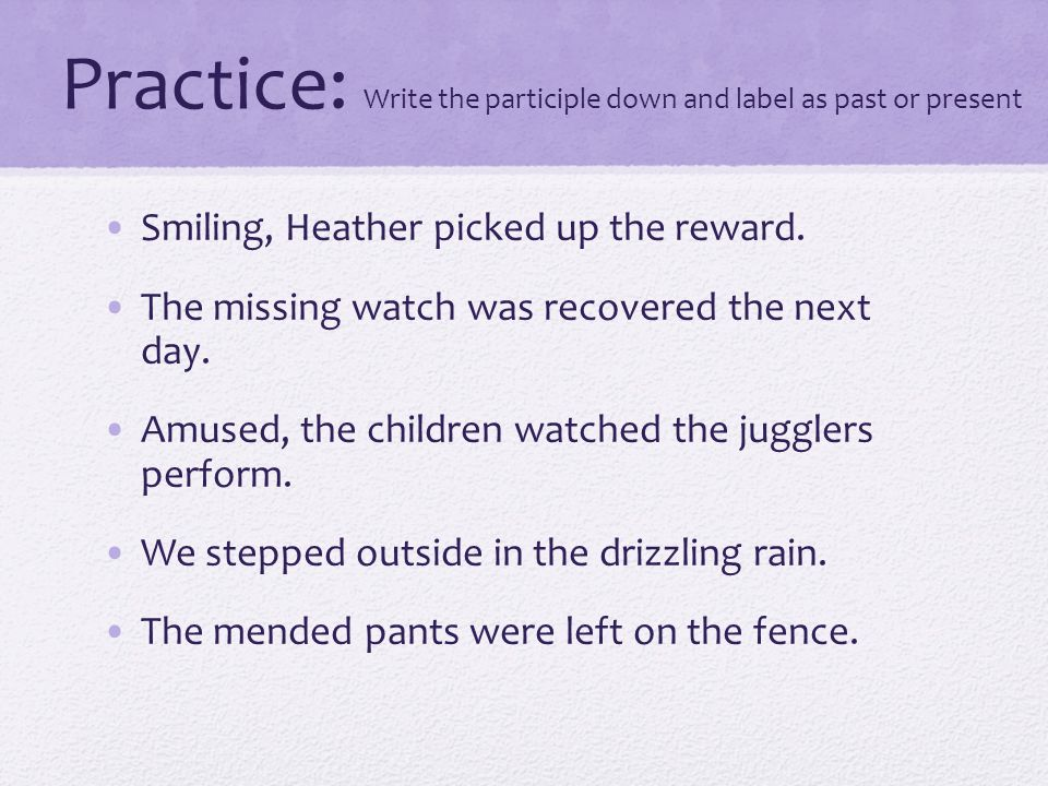 Practice: Write the participle down and label as past or present Smiling, Heather picked up the reward.