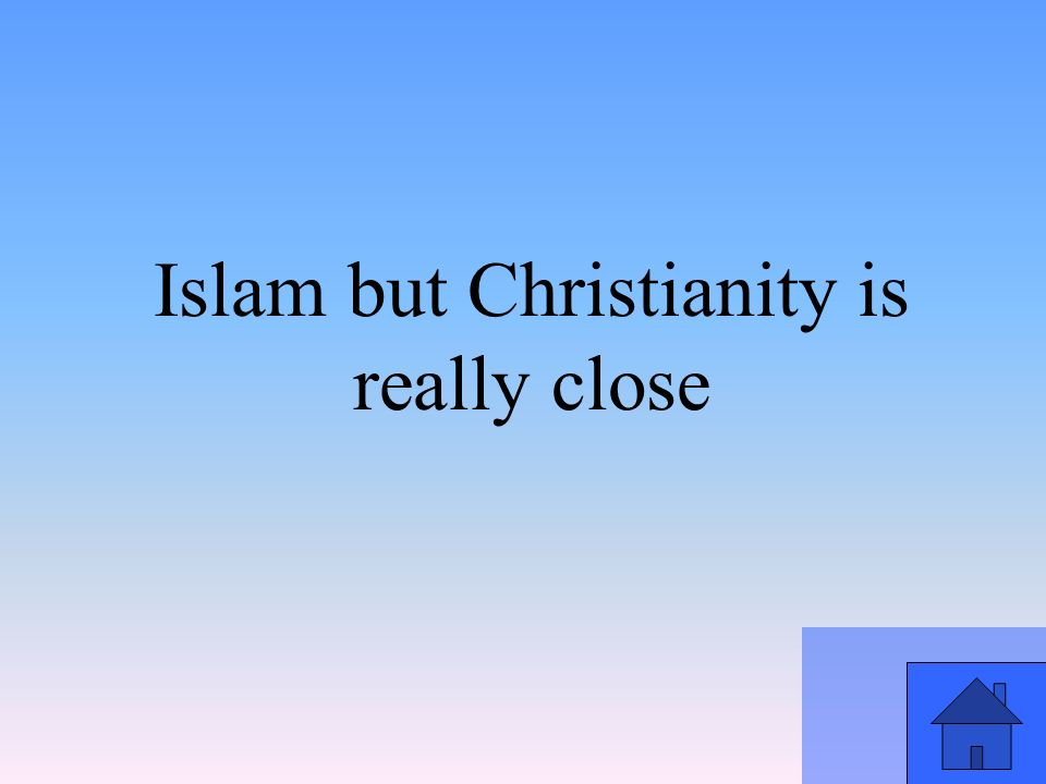 Islam but Christianity is really close