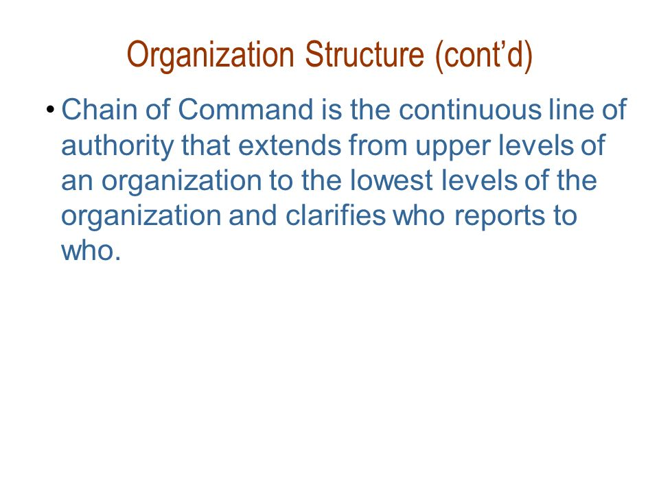 Organization Structure (cont'd) Chain of Command is the continuous line of authority that extends from upper levels of an organization to the lowest l