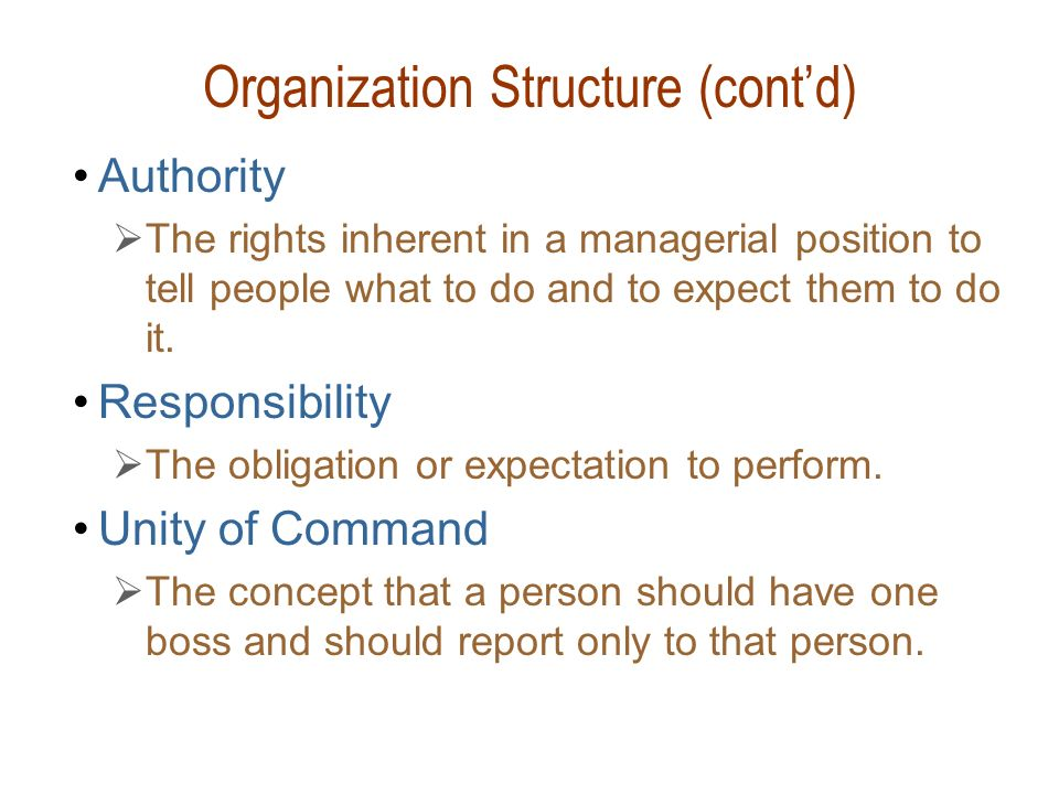 Organization Structure (cont'd) Authority  The rights inherent in a managerial position to tell people what to do and to expect them to do it. Respon