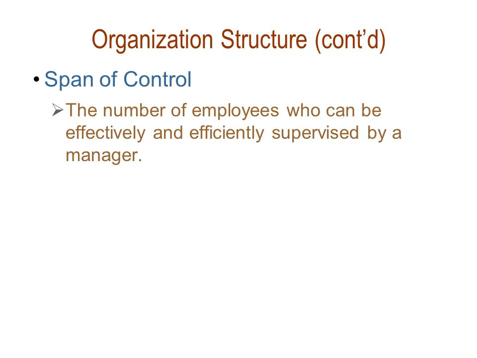 Organization Structure (cont'd) Span of Control  The number of employees who can be effectively and efficiently supervised by a manager.
