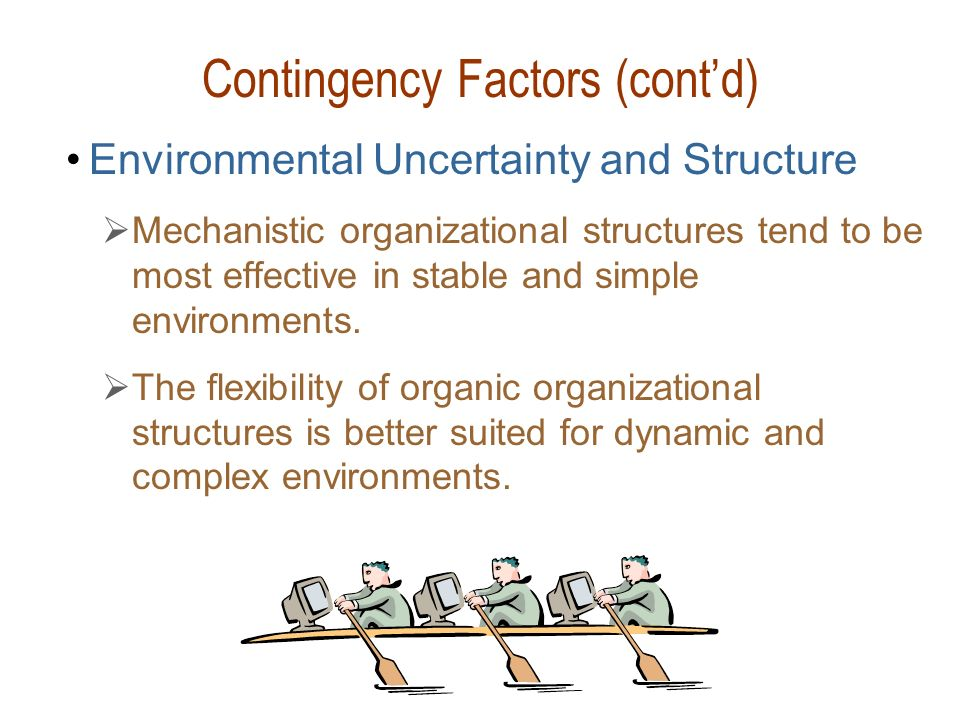 Contingency Factors (cont'd) Environmental Uncertainty and Structure  Mechanistic organizational structures tend to be most effective in stable and s