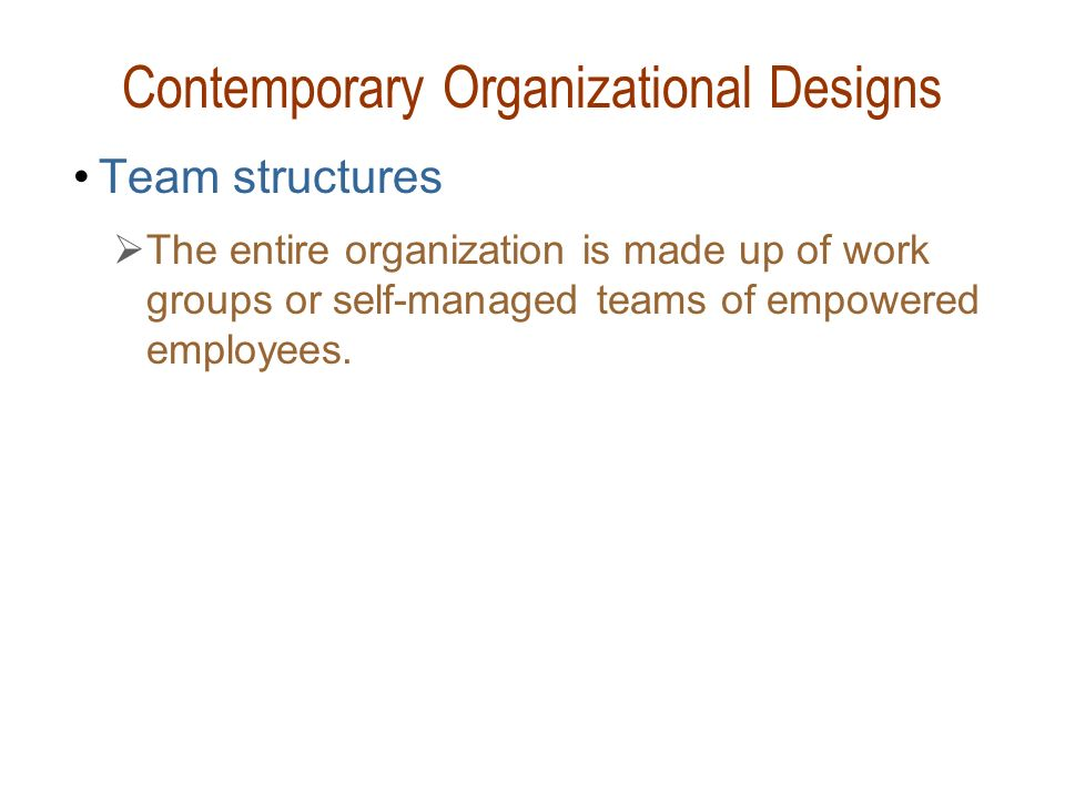 Contemporary Organizational Designs Team structures  The entire organization is made up of work groups or self-managed teams of empowered employees.