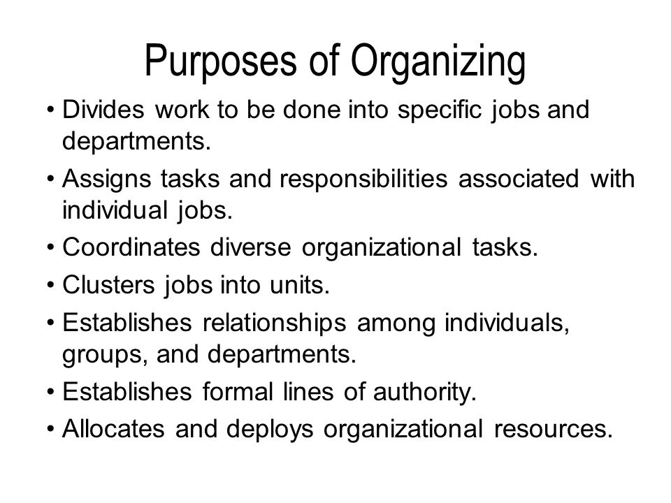 Purposes of Organizing Divides work to be done into specific jobs and departments. Assigns tasks and responsibilities associated with individual jobs.