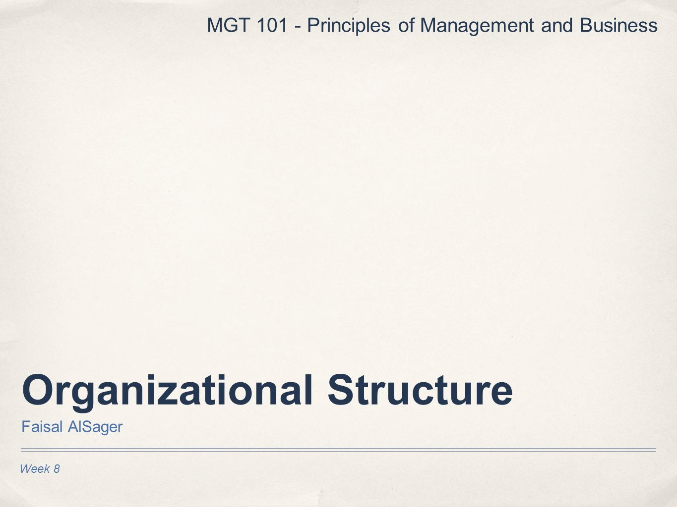 Organizational Structure Faisal AlSager Week 8 MGT 101 - Principles of Management and Business