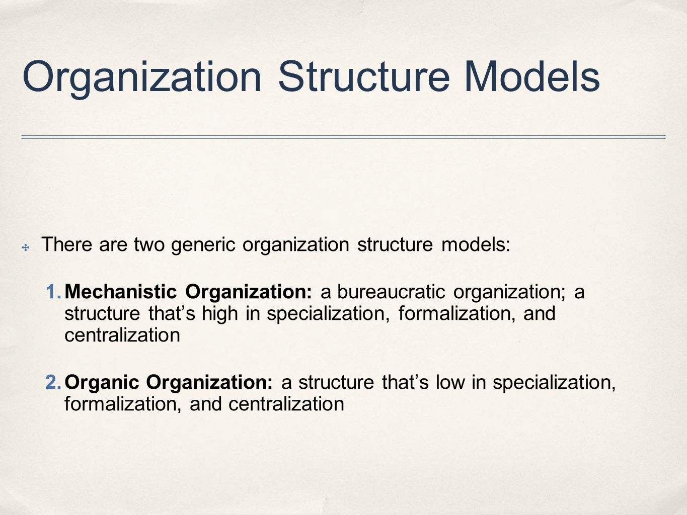 Organization Structure Models ✤ There are two generic organization structure models: 1. Mechanistic Organization: a bureaucratic organization; a struc