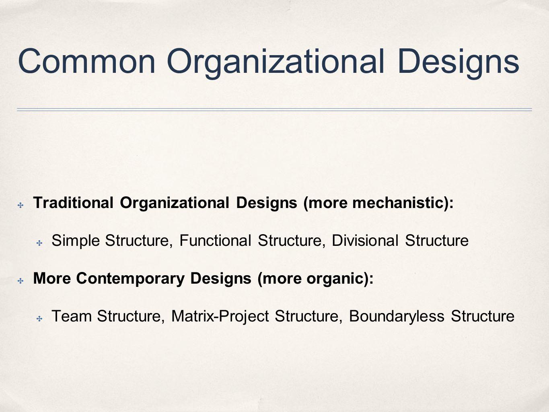 Common Organizational Designs ✤ Traditional Organizational Designs (more mechanistic): ✤ Simple Structure, Functional Structure, Divisional Structure