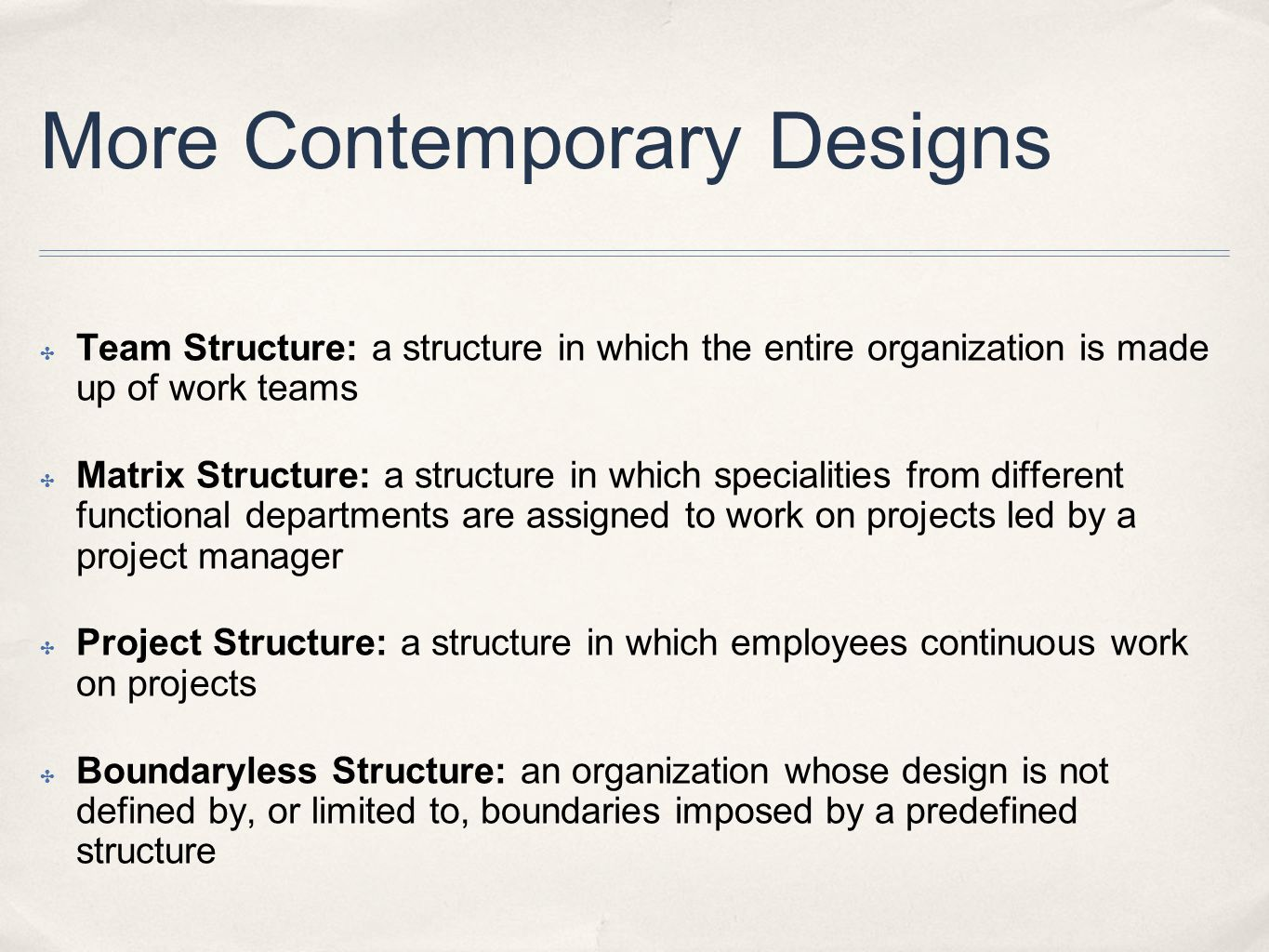 More Contemporary Designs ✤ Team Structure: a structure in which the entire organization is made up of work teams ✤ Matrix Structure: a structure in w