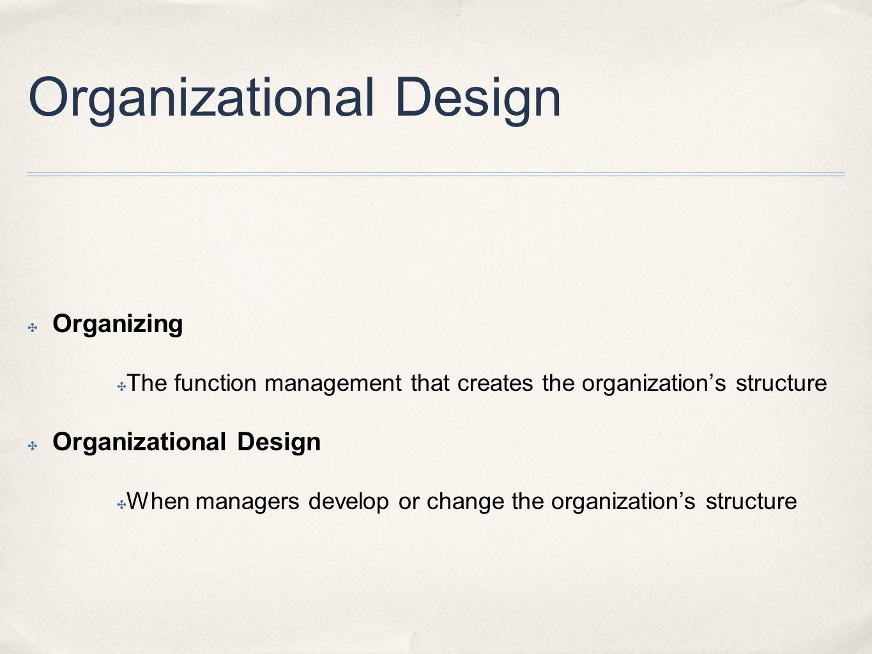 Organizational Design ✤ Organizing ✤ The function management that creates the organization's structure ✤ Organizational Design ✤ When managers develop