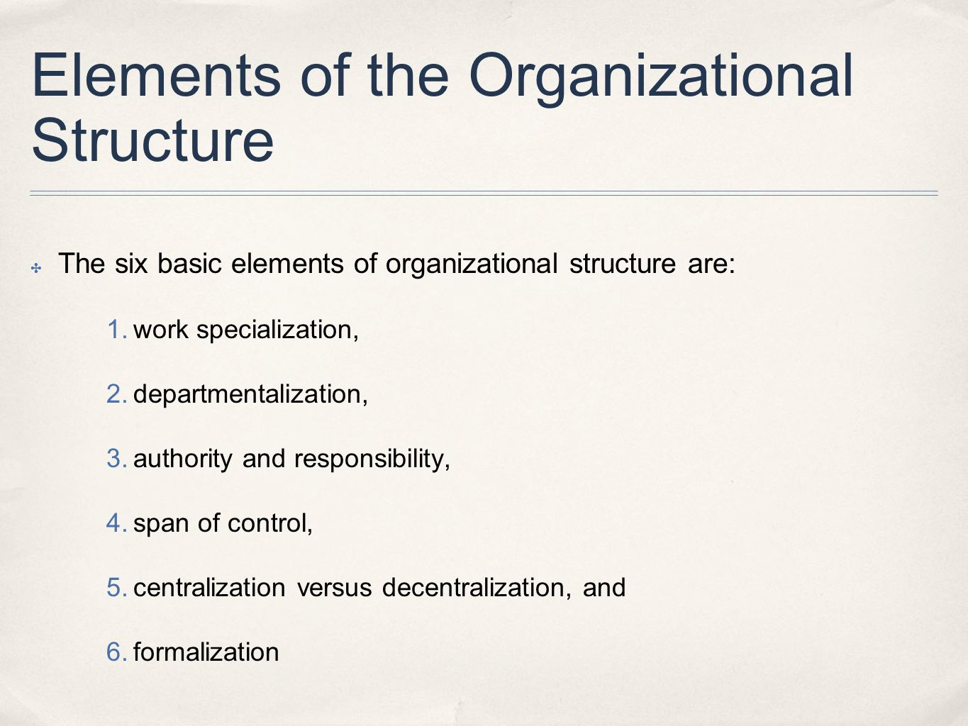 Elements of the Organizational Structure ✤ The six basic elements of organizational structure are: 1. work specialization, 2. departmentalization, 3.