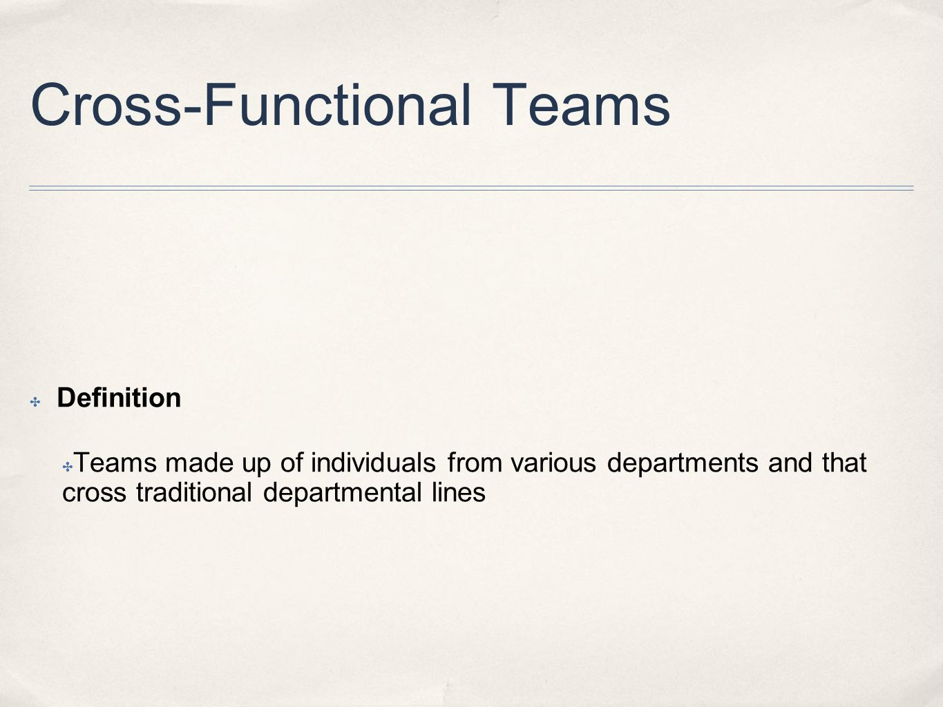 Cross-Functional Teams ✤ Definition ✤ Teams made up of individuals from various departments and that cross traditional departmental lines