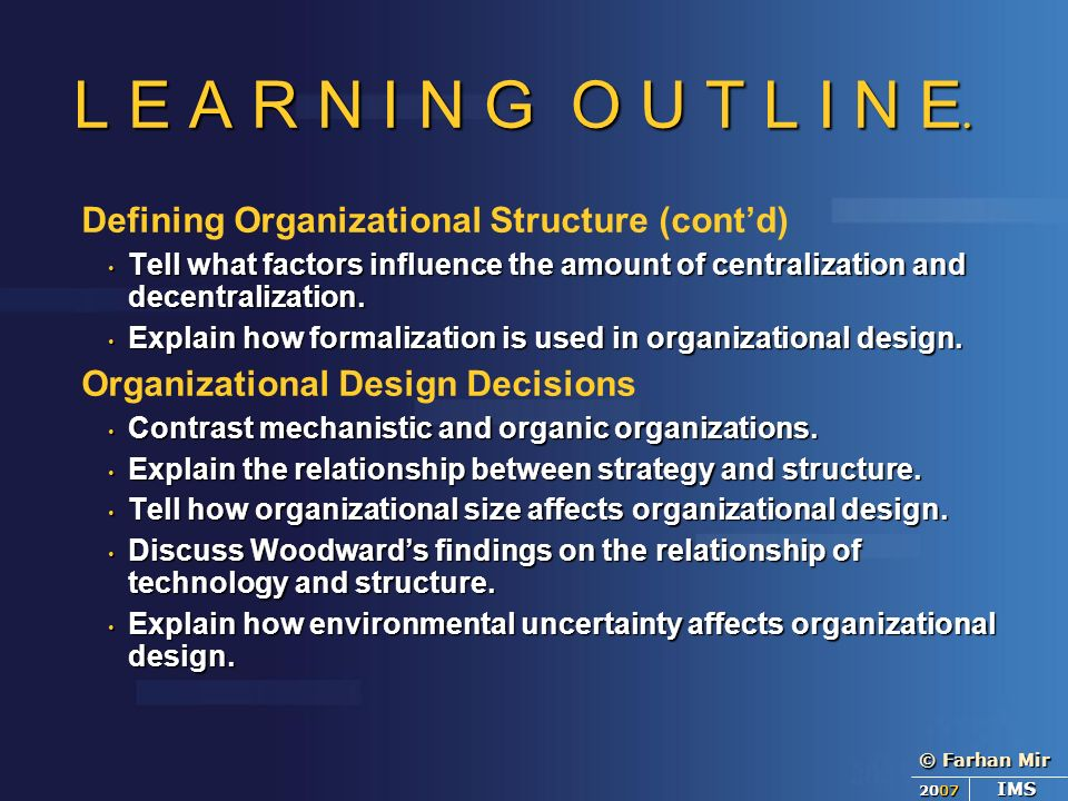 © Farhan Mir 2007 IMS L E A R N I N G O U T L I N E. Defining Organizational Structure (cont'd) Tell what factors influence the amount of centralizati