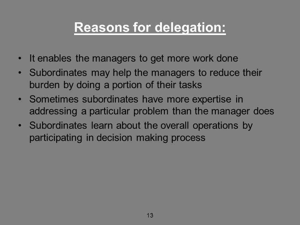 13 Reasons for delegation: It enables the managers to get more work done Subordinates may help the managers to reduce their burden by doing a portion of their tasks Sometimes subordinates have more expertise in addressing a particular problem than the manager does Subordinates learn about the overall operations by participating in decision making process