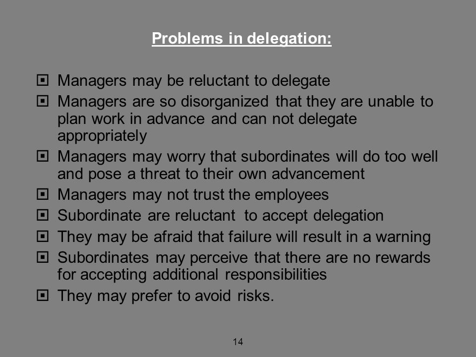 14 Problems in delegation:  Managers may be reluctant to delegate  Managers are so disorganized that they are unable to plan work in advance and can not delegate appropriately  Managers may worry that subordinates will do too well and pose a threat to their own advancement  Managers may not trust the employees  Subordinate are reluctant to accept delegation  They may be afraid that failure will result in a warning  Subordinates may perceive that there are no rewards for accepting additional responsibilities  They may prefer to avoid risks.