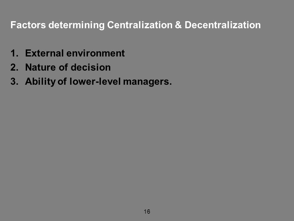 16 Factors determining Centralization & Decentralization 1.External environment 2.Nature of decision 3.Ability of lower-level managers.
