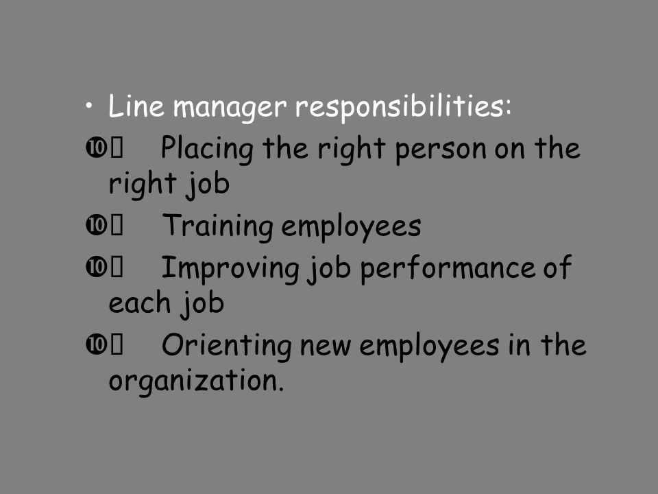 Line manager responsibilities:  Placing the right person on the right job  Training employees  Improving job performance of each job  Orienting new employees in the organization.