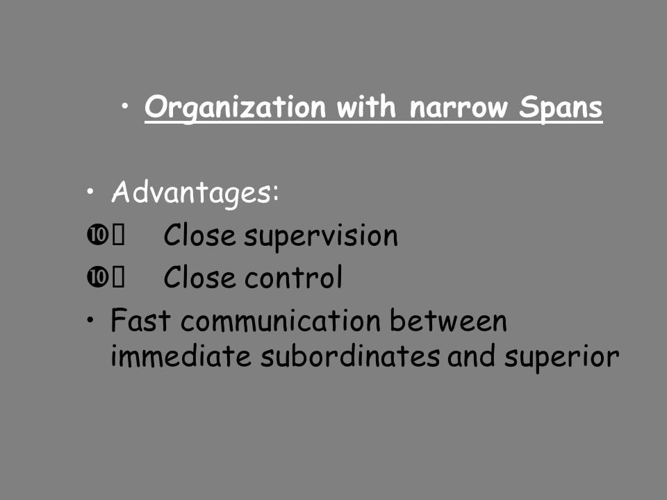 Organization with narrow Spans Advantages:  Close supervision  Close control Fast communication between immediate subordinates and superior