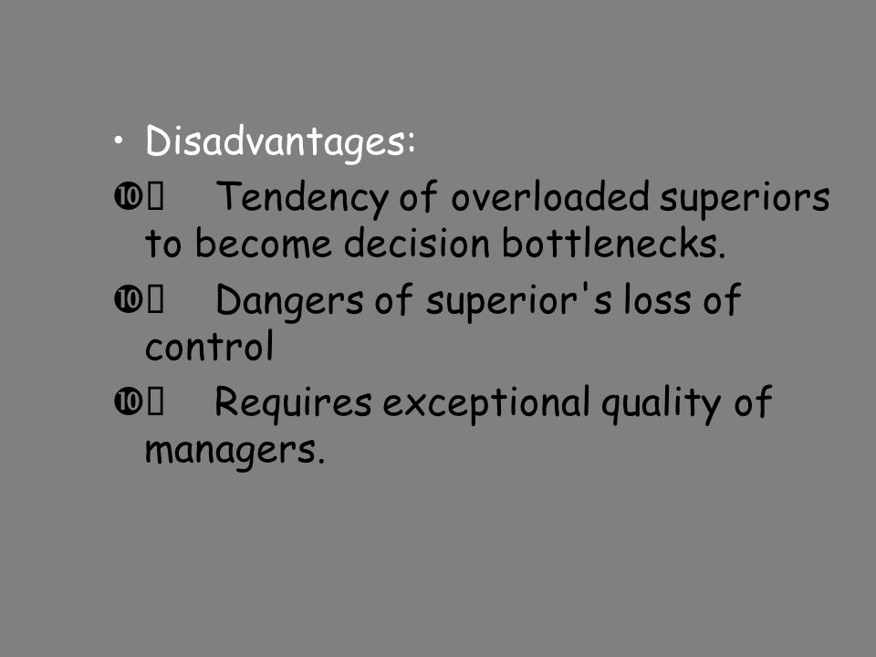 Disadvantages:  Tendency of overloaded superiors to become decision bottlenecks.