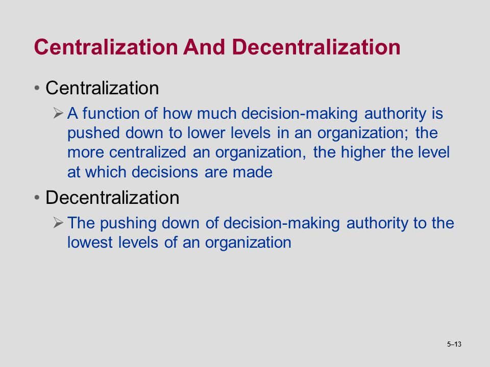 5–13 Centralization And Decentralization Centralization  A function of how much decision-making authority is pushed down to lower levels in an organi