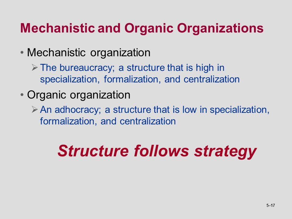 5–17 Mechanistic and Organic Organizations Mechanistic organization  The bureaucracy; a structure that is high in specialization, formalization, and