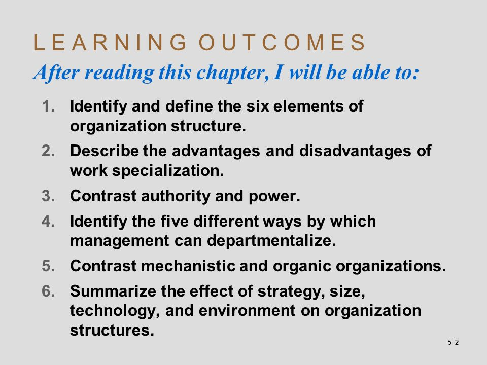 5–2 L E A R N I N G O U T C O M E S After reading this chapter, I will be able to: 1.Identify and define the six elements of organization structure. 2