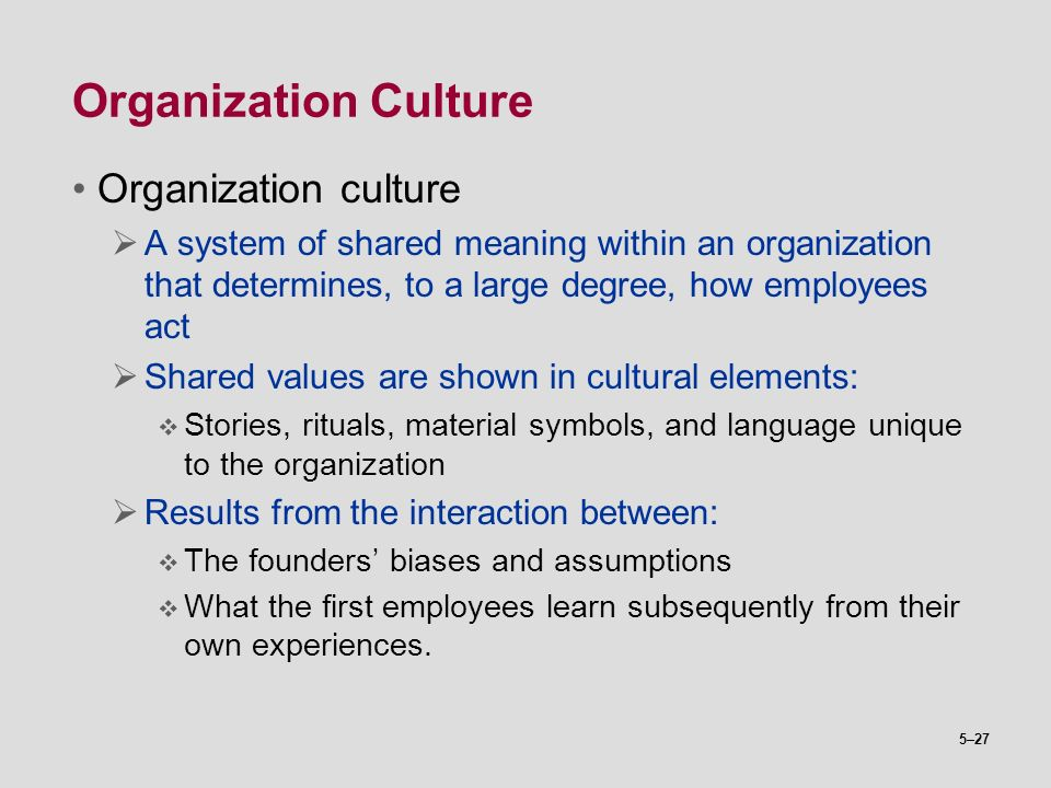 5–27 Organization Culture Organization culture  A system of shared meaning within an organization that determines, to a large degree, how employees a