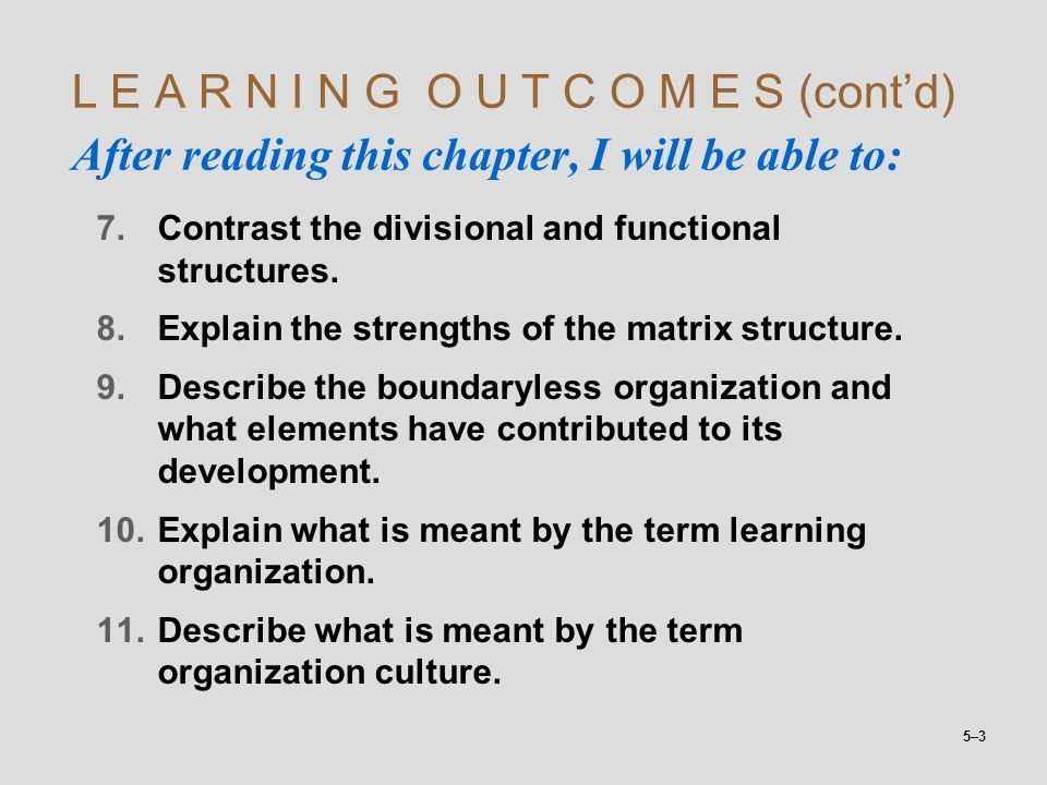 5–3 L E A R N I N G O U T C O M E S (cont'd) After reading this chapter, I will be able to: 7.Contrast the divisional and functional structures. 8.Exp