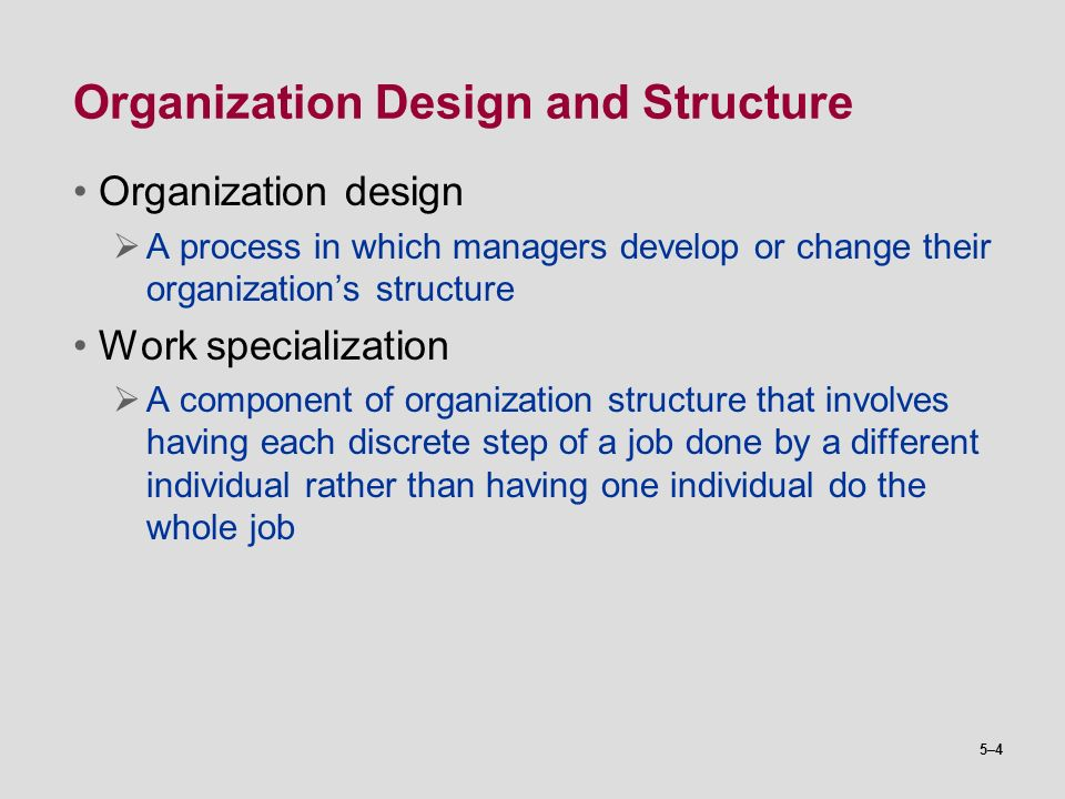 5–4 Organization Design and Structure Organization design  A process in which managers develop or change their organization's structure Work speciali