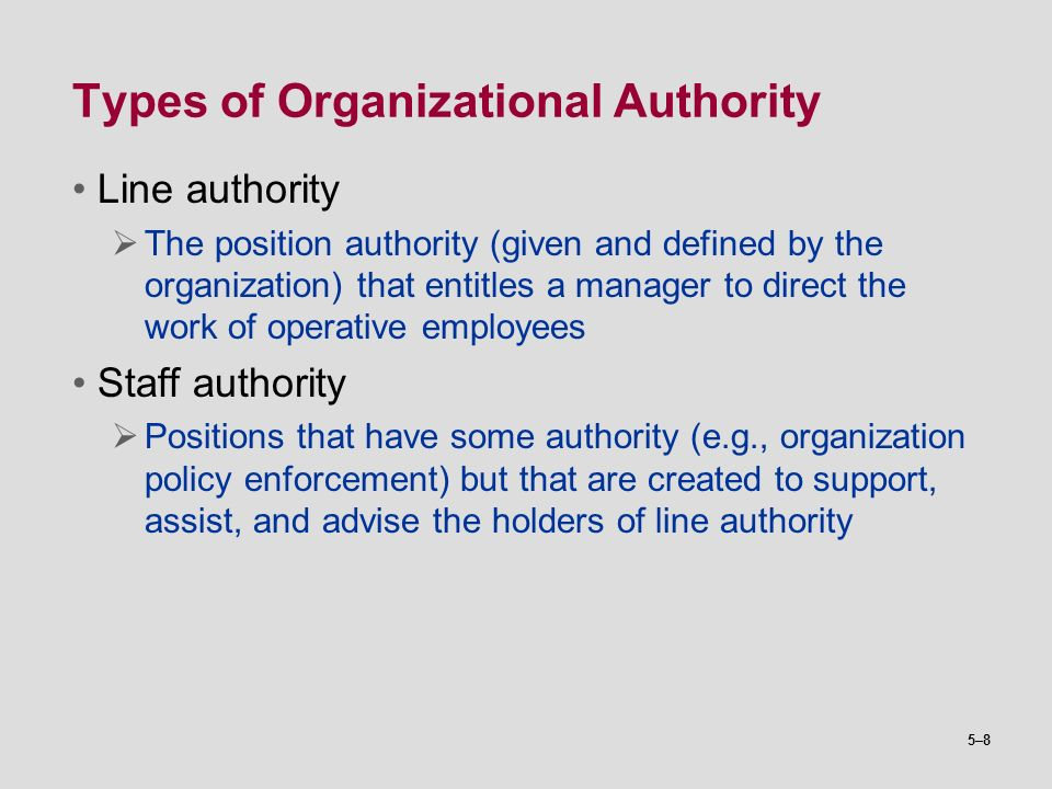 5–8 Types of Organizational Authority Line authority  The position authority (given and defined by the organization) that entitles a manager to direc
