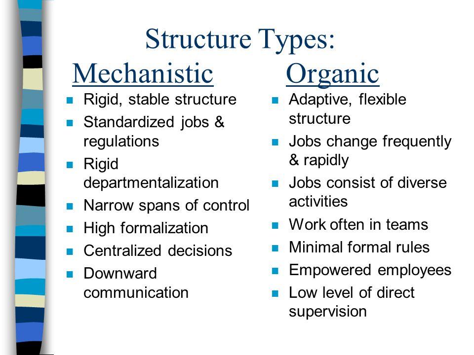 Structure Types: Mechanistic Organic n Rigid, stable structure n Standardized jobs & regulations n Rigid departmentalization n Narrow spans of control