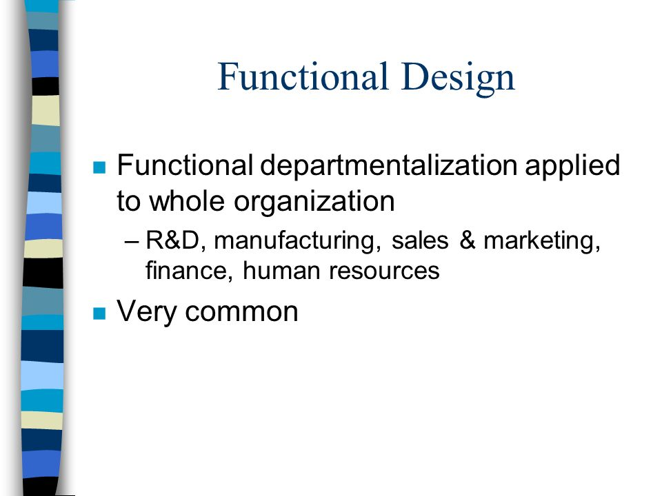 Functional Design n Functional departmentalization applied to whole organization –R&D, manufacturing, sales & marketing, finance, human resources n Ve