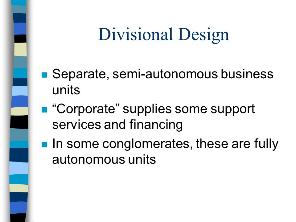 """Divisional Design n Separate, semi-autonomous business units n """"Corporate"""" supplies some support services and financing n In some conglomerates, these"""