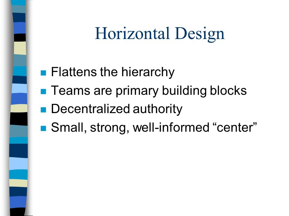 """Horizontal Design n Flattens the hierarchy n Teams are primary building blocks n Decentralized authority n Small, strong, well-informed """"center"""""""