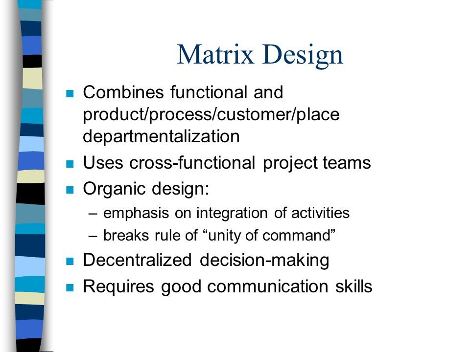Matrix Design n Combines functional and product/process/customer/place departmentalization n Uses cross-functional project teams n Organic design: –em