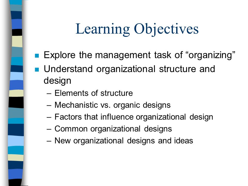 """Learning Objectives n Explore the management task of """"organizing"""" n Understand organizational structure and design –Elements of structure –Mechanistic"""