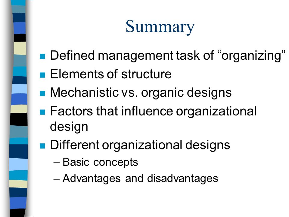 """Summary n Defined management task of """"organizing"""" n Elements of structure n Mechanistic vs. organic designs n Factors that influence organizational de"""