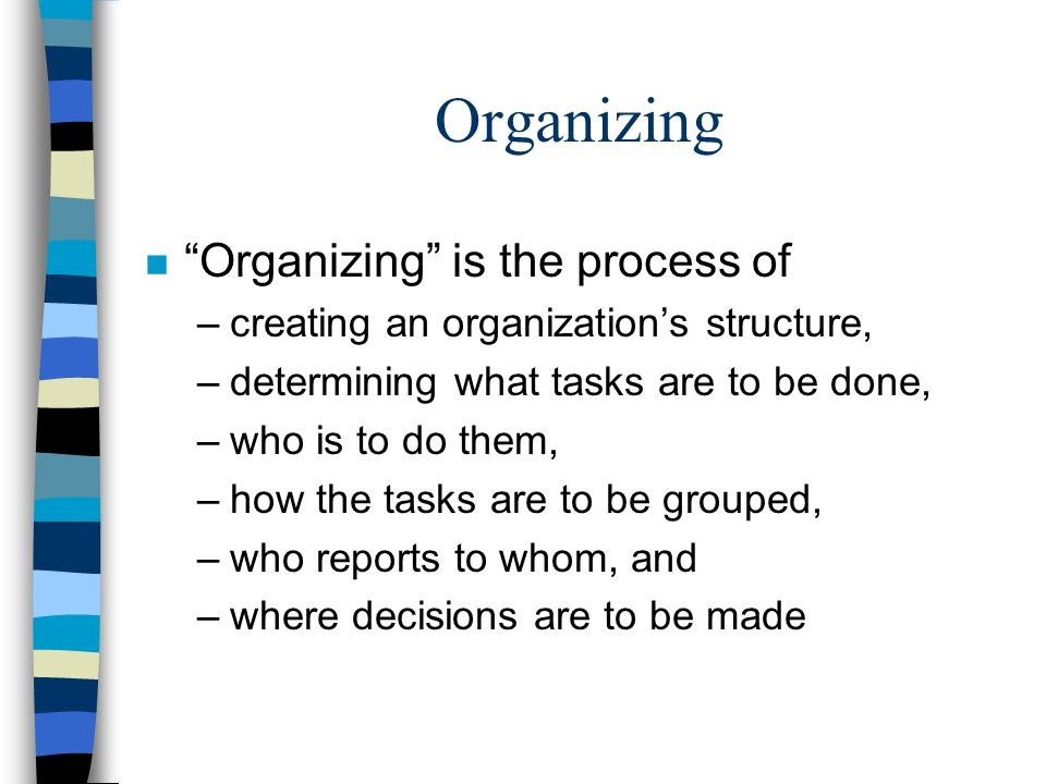 """Organizing n """"Organizing"""" is the process of –creating an organization's structure, –determining what tasks are to be done, –who is to do them, –how th"""