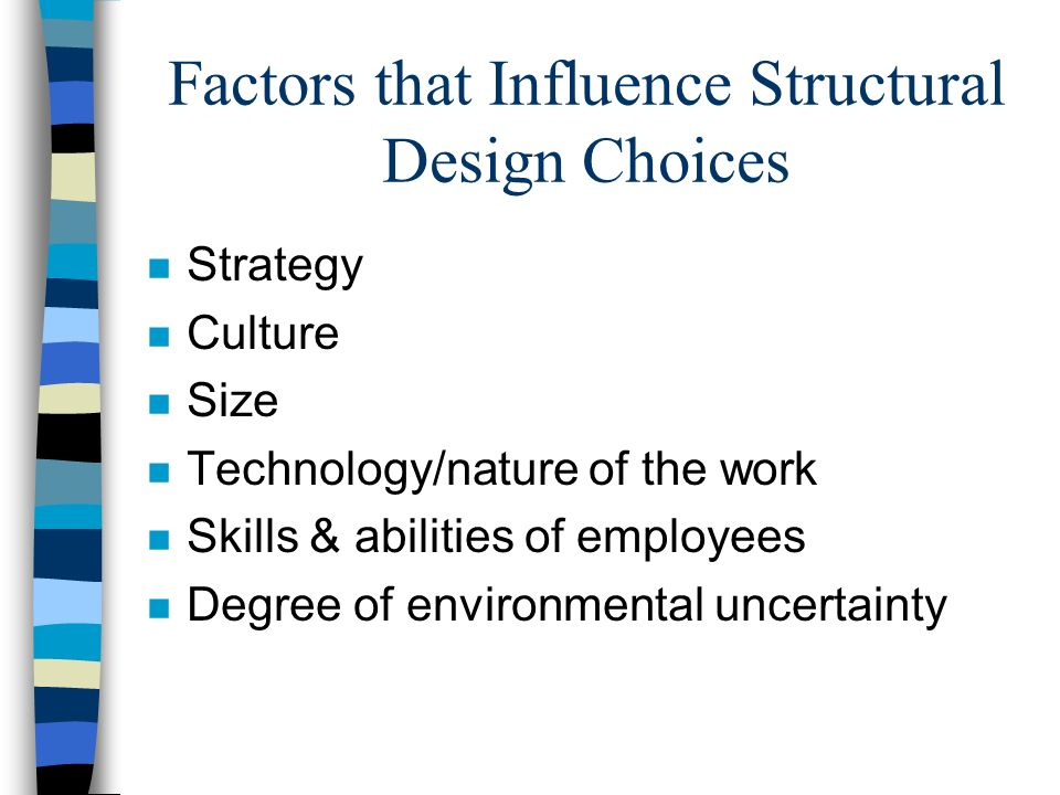 Factors that Influence Structural Design Choices n Strategy n Culture n Size n Technology/nature of the work n Skills & abilities of employees n Degre