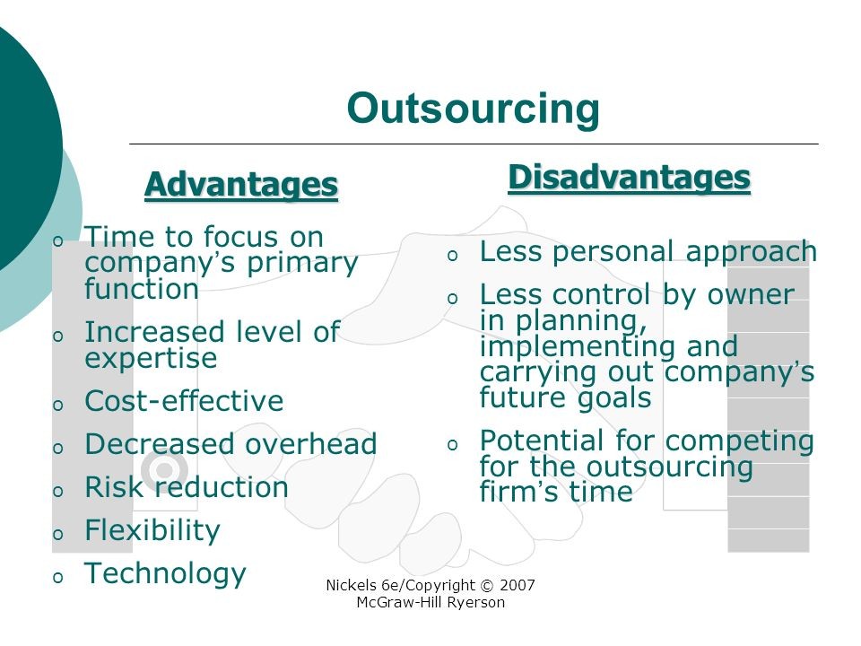 Nickels 6e/Copyright © 2007 McGraw-Hill Ryerson Outsourcing o Time to focus on company ' s primary function o Increased level of expertise o Cost-effective o Decreased overhead o Risk reduction o Flexibility o Technology o Less personal approach o Less control by owner in planning, implementing and carrying out company ' s future goals o Potential for competing for the outsourcing firm ' s time Advantages Disadvantages