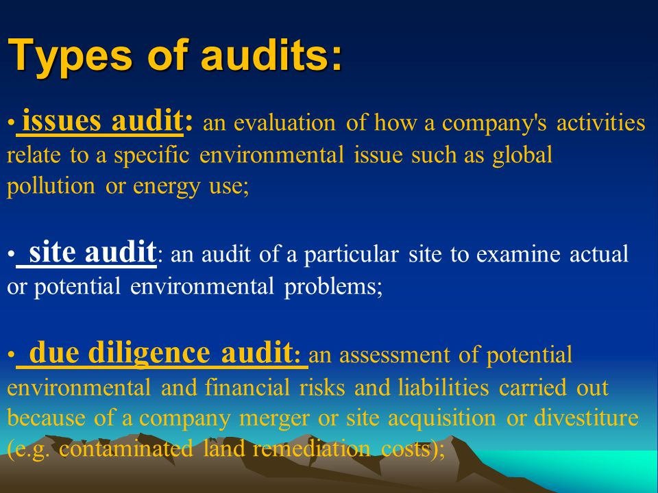 Types of audits: issues audit: an evaluation of how a company s activities relate to a specific environmental issue such as global pollution or energy use; site audit : an audit of a particular site to examine actual or potential environmental problems; due diligence audit : an assessment of potential environmental and financial risks and liabilities carried out because of a company merger or site acquisition or divestiture (e.g.