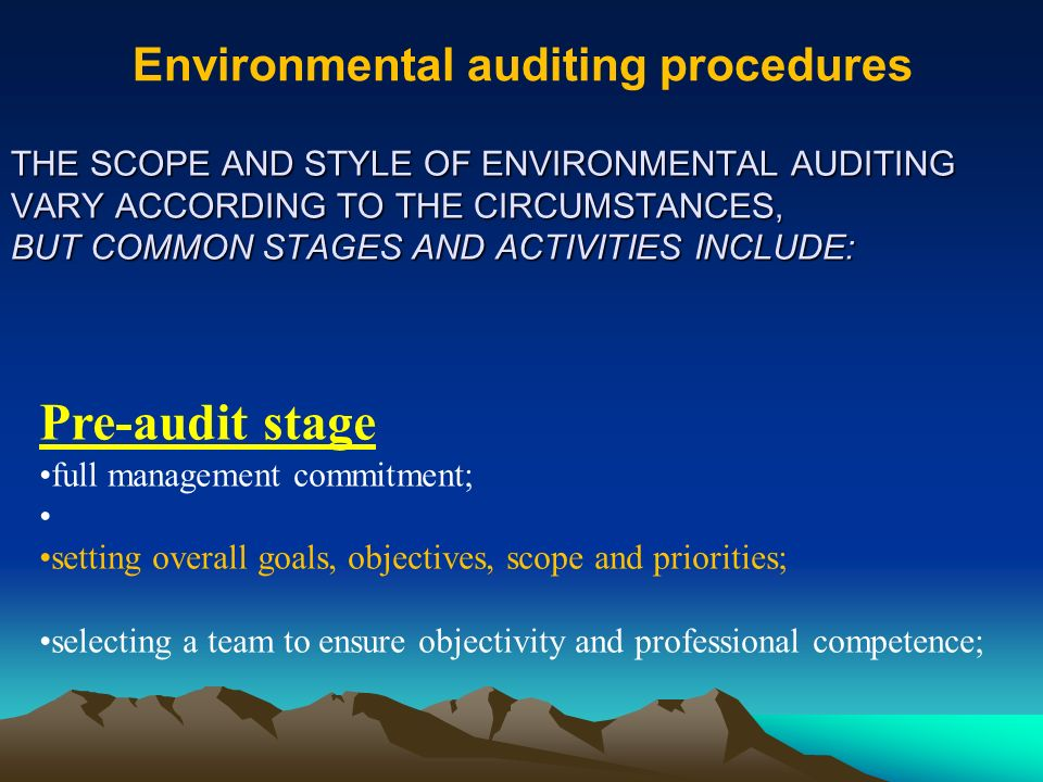 Environmental auditing procedures THE SCOPE AND STYLE OF ENVIRONMENTAL AUDITING VARY ACCORDING TO THE CIRCUMSTANCES, BUT COMMON STAGES AND ACTIVITIES INCLUDE: Pre-audit stage full management commitment; setting overall goals, objectives, scope and priorities; selecting a team to ensure objectivity and professional competence;